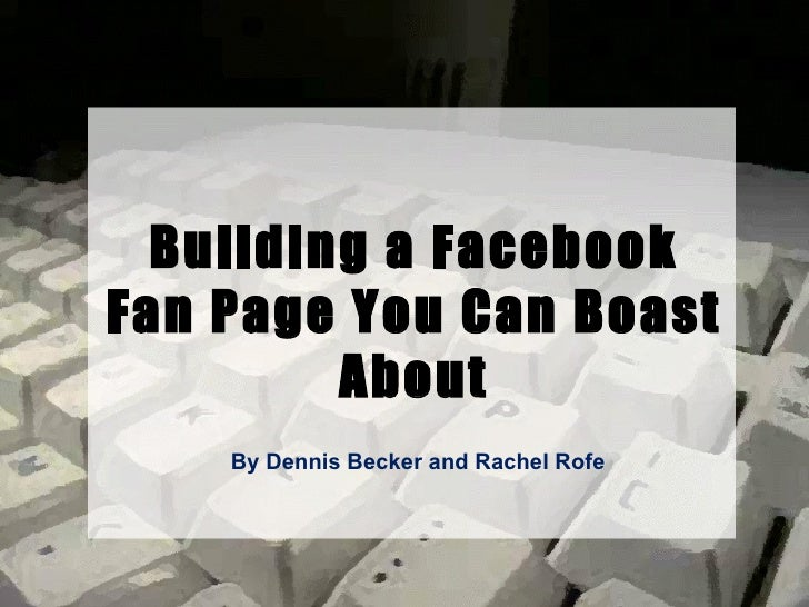 By Dennis Becker and Rachel Rofe Building a Facebook Fan Page You Can Boast About