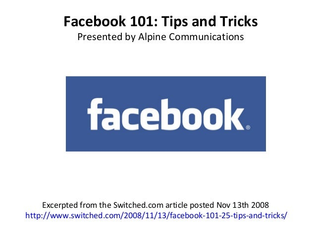 Facebook 101: Tips and Tricks Presented by Alpine Communications Excerpted from the Switched.com article posted Nov 13th 2...