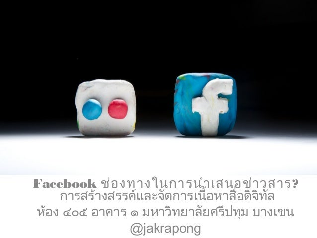 Facebook ช่องทางในการนำาเสนอข่าวสาร? การสร้างสรรค์และจัดการเนื้อหาสื่อดิจิทัล ห้อง ๔๐๕ อาคาร ๑ มหาวิทยาลัยศรีปทุม บางเขน @...