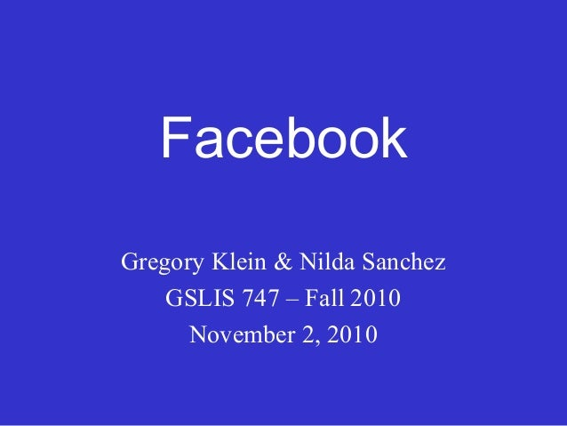 Facebook Gregory Klein & Nilda Sanchez GSLIS 747 – Fall 2010 November 2, 2010