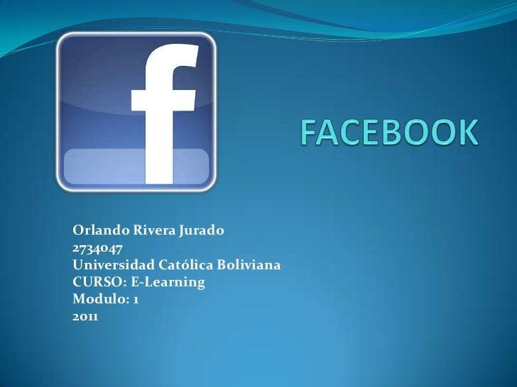 FACEBOOK <br />Orlando Rivera Jurado<br />2734047<br />Universidad Católica Boliviana <br />CURSO: E-Learning<br />Modulo:...