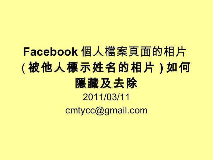 Facebook 個人檔案頁面的相片 ( 被他人標示姓名的相片 ) 如何隱藏及去除 2011/03/11 [email_address]