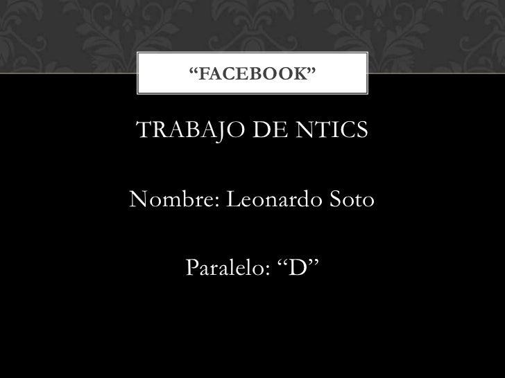 """TRABAJO DE NTICS<br />Nombre: Leonardo Soto<br />Paralelo: """"D""""<br />""""FACEBOOK""""<br />"""