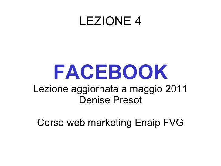 LEZIONE 4 FACEBOOK Lezione aggiornata a maggio 2011 Denise Presot Corso web marketing Enaip FVG