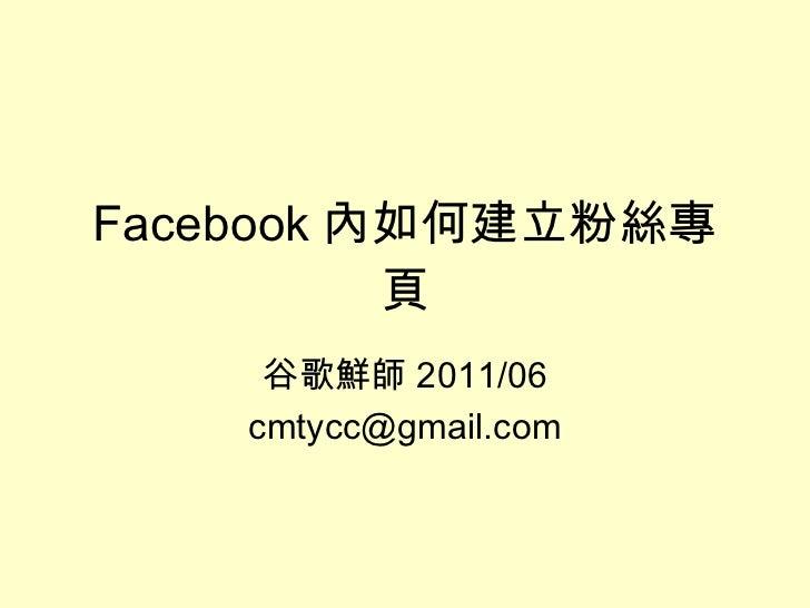 Facebook 內如何建立粉絲專頁 谷歌鮮師 2011/06 [email_address]