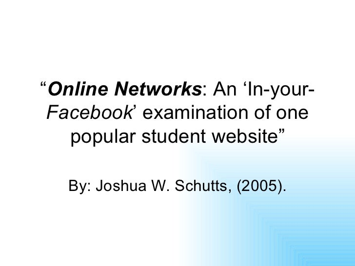 """ Online Networks : An 'In-your- Facebook ' examination of one popular student website"" By: Joshua W. Schutts, (2005)."