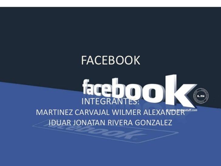 FACEBOOK<br />INTEGRANTES:                                  MARTINEZ CARVAJAL WILMER ALEXANDER   IDUAR JONATAN RIVERA GONZ...