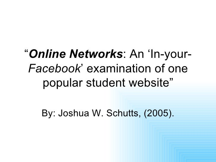 """"""" Online Networks : An 'In-your- Facebook ' examination of one popular student website"""" By: Joshua W. Schutts, (2005)."""