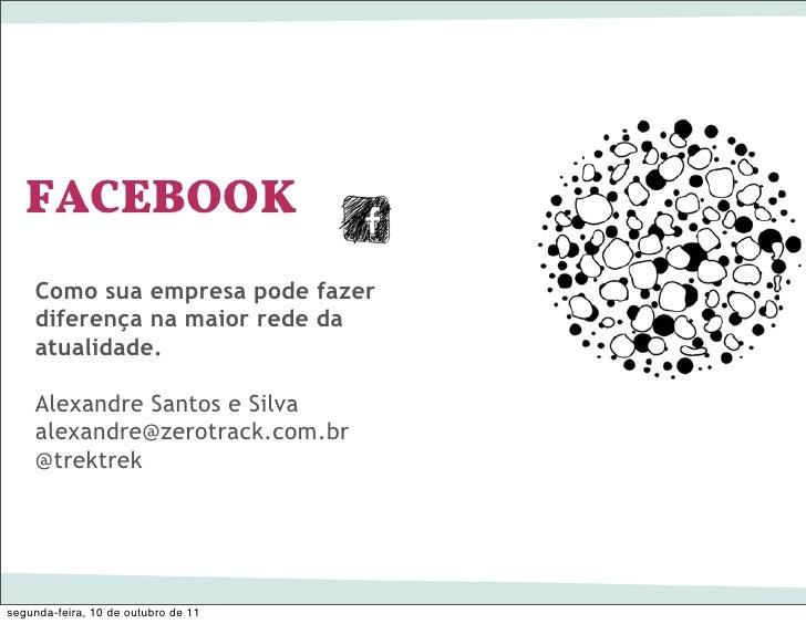 FACEBOOK    Como sua empresa pode fazer    diferença na maior rede da    atualidade.    Alexandre Santos e Silva    alexan...