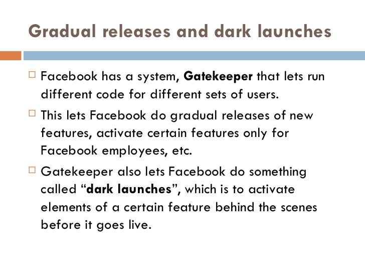 Gradual releases and dark launches <ul><li>Facebook has a system,  Gatekeeper  that lets run different code for different ...