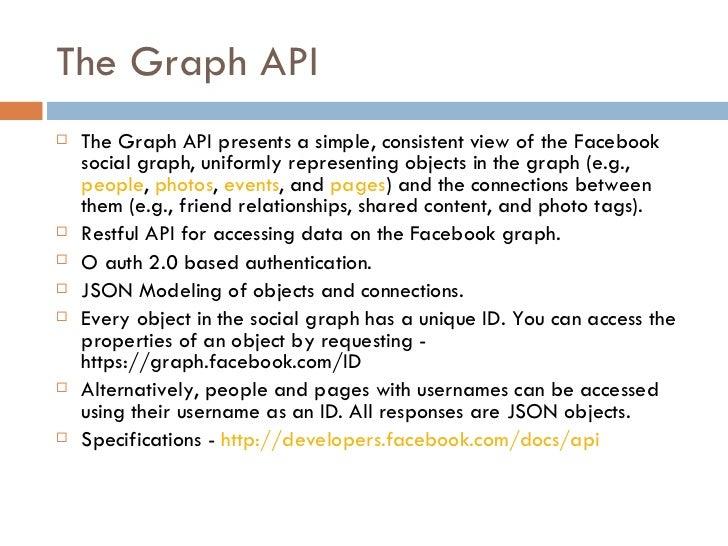 The Graph API <ul><li>The Graph API presents a simple, consistent view of the Facebook social graph, uniformly representin...