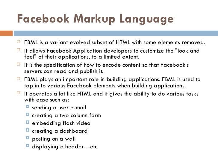 Facebook Markup Language <ul><li>FBML is a variant-evolved subset ofHTMLwith some elements removed.  </li></ul><ul><li>I...