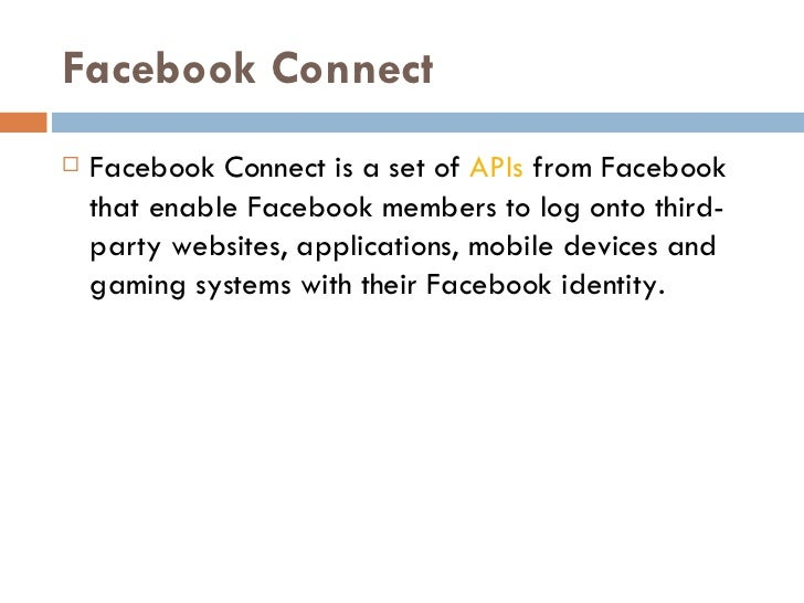 Facebook Connect <ul><li>Facebook Connect is a set of APIs from Facebook that enable Facebook members to log onto third-...