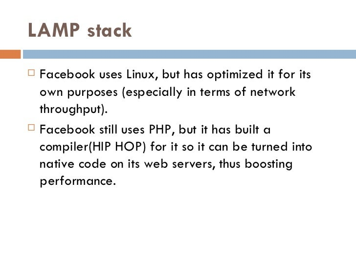 LAMP stack <ul><li>Facebook uses Linux, but has optimized it for its own purposes (especially in terms of network throughp...