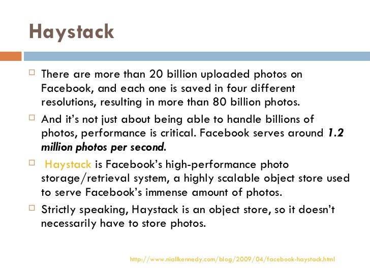 Haystack <ul><li>There are more than 20 billion uploaded photos on Facebook, and each one is saved in four different resol...