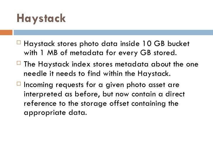 Haystack <ul><li>Haystack stores photo data inside 10 GB bucket with 1 MB of metadata for every GB stored.  </li></ul><ul>...