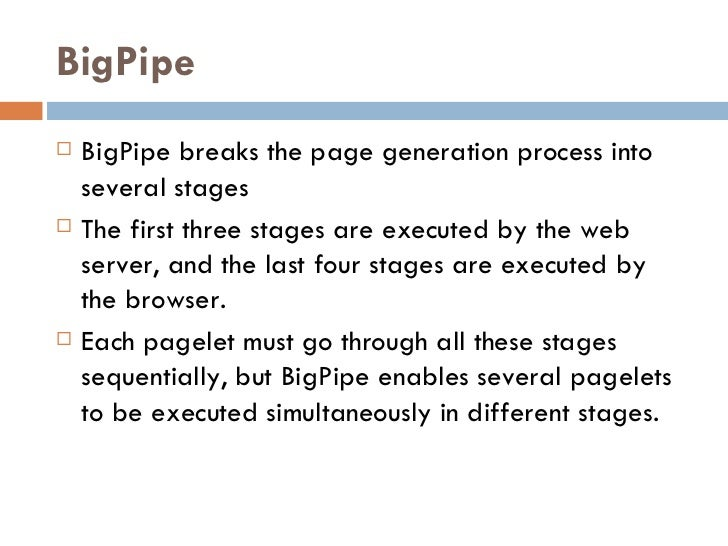 BigPipe <ul><li>BigPipe breaks the page generation process into several stages </li></ul><ul><li>The first three stages ar...