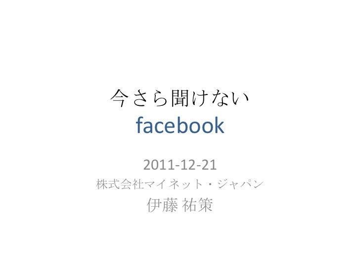 今さら聞けない   facebook   2011-12-21株式会社マイネット・ジャパン    伊藤 祐策