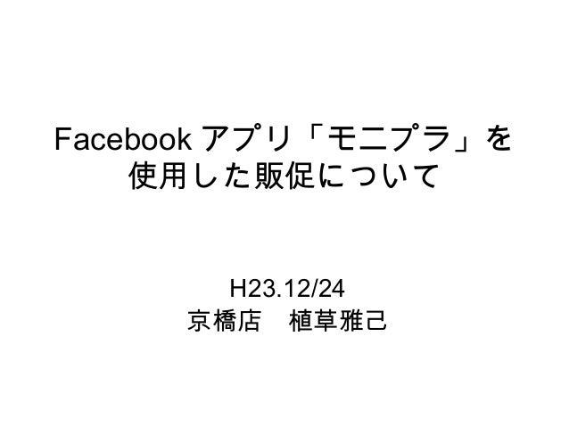 Facebook アプリ「モニプラ」を 使用した販促について H23.12/24 京橋店 植草雅己