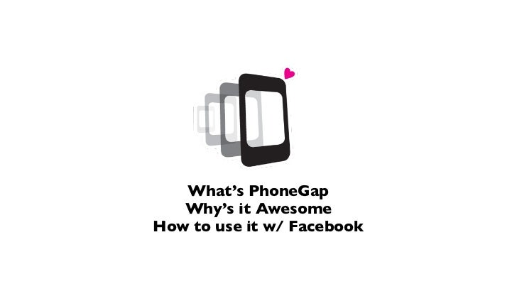 What's PhoneGap   Why's it AwesomeHow to use it w/ Facebook