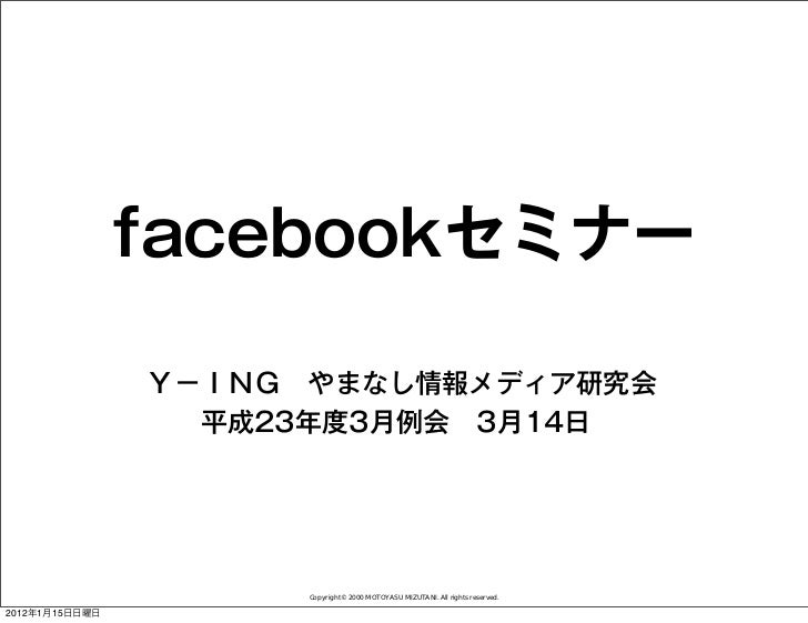facebookセミナー                Y-ING やまなし情報メディア研究会                  平成23年度3月例会3月14日                      Copyright© 2000 MOT...