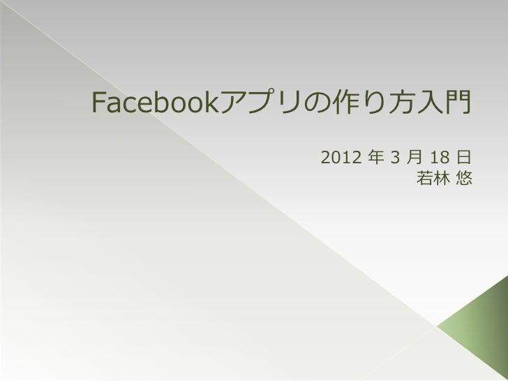 Facebookアプリの作り方入門          2012 年 3 月 18 日                    若林 悠