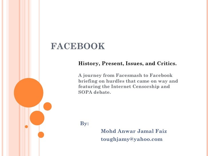 FACEBOOK    History, Present, Issues, and Critics.    A journey from Facesmash to Facebook    briefing on hurdles that cam...