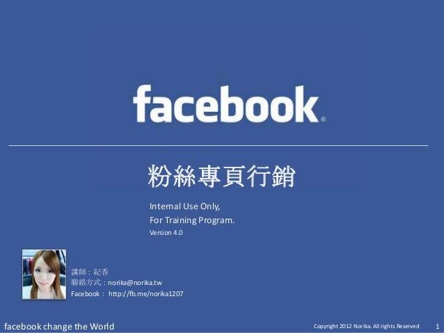 粉絲專頁行銷講師:紀香聯絡方式:norika@norika.twFacebook: http://fb.me/norika1207facebook change the World Copyright 2012 Norika. All righ...