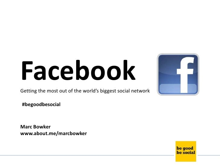 FacebookGetting the most out of the world's biggest social network#begoodbesocialMarc Bowkerwww.about.me/marcbowker