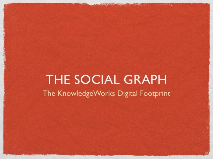 THE SOCIAL GRAPHThe KnowledgeWorks Digital Footprint