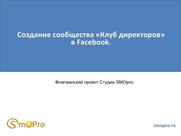 Создание сообщества «Клуб директоров»             в Facebook.         Флагманский проект Студии SMOpro.                   ...