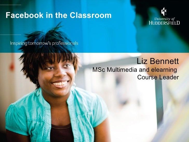 Facebook in the Classroom                                  Liz Bennett                    MSc Multimedia and elearning    ...