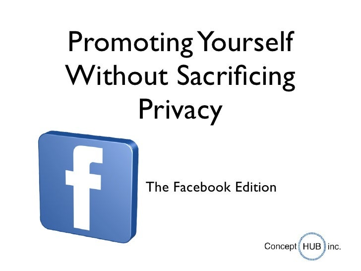 Promoting YourselfWithout Sacrificing     Privacy      The Facebook Edition