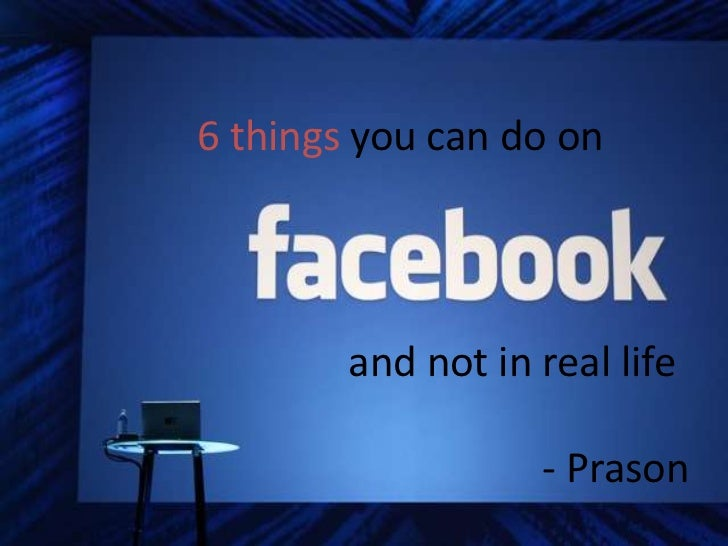 6 things you can do on        and not in real life                   - Prason