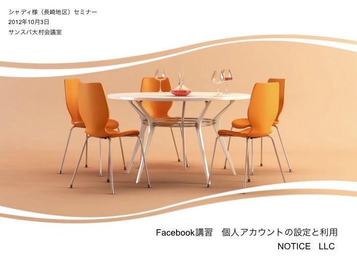 シャディ様(長崎地区)セミナー2012年10月3日サンスパ大村会議室                  Facebook講習個人アカウントの設定と利用                                  NOTICE LLC