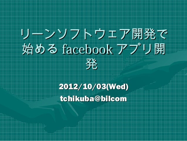 リーンソフトウェア開発で始める facebook アプリ開        発    2012/10/03(Wed)    tchikuba@bilcom