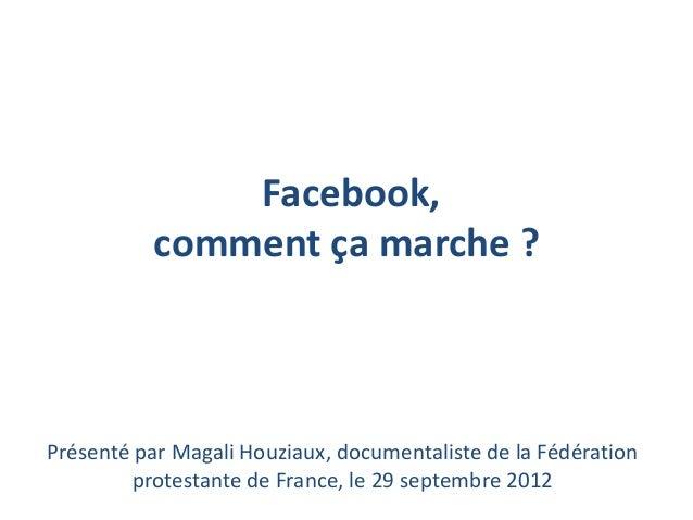 Facebook,           comment ça marche ?Présenté par Magali Houziaux, documentaliste de la Fédération         protestante d...