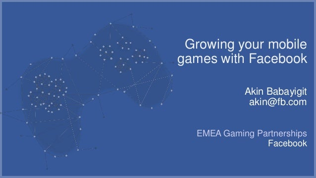 Growing your mobilegames with Facebook            Akin Babayigit             akin@fb.com  EMEA Gaming Partnerships        ...