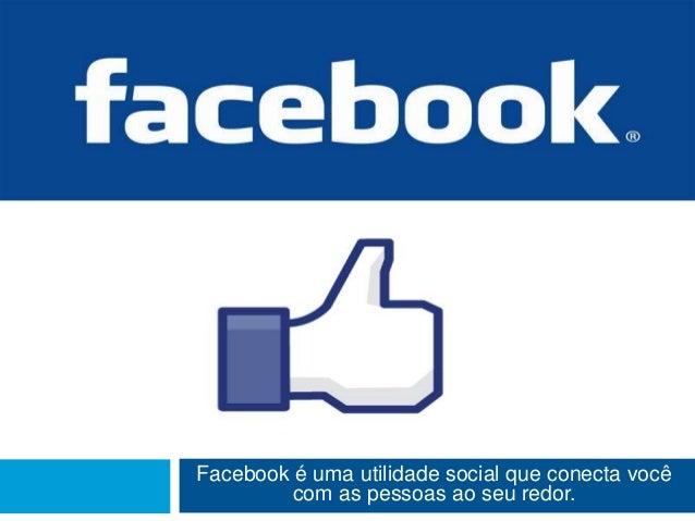 Facebook é uma utilidade social que conecta você         com as pessoas ao seu redor.