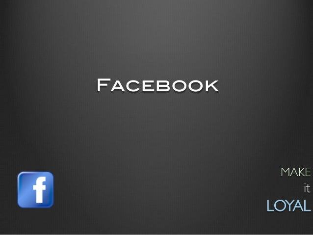 Facebook!              MAKE                   it            LOYAL
