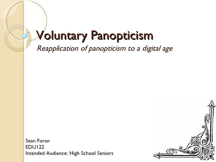 Voluntary Panopticism Reapplication of panopticism to a digital age Sean Foran EDU122 Intended Audience: High School Seniors