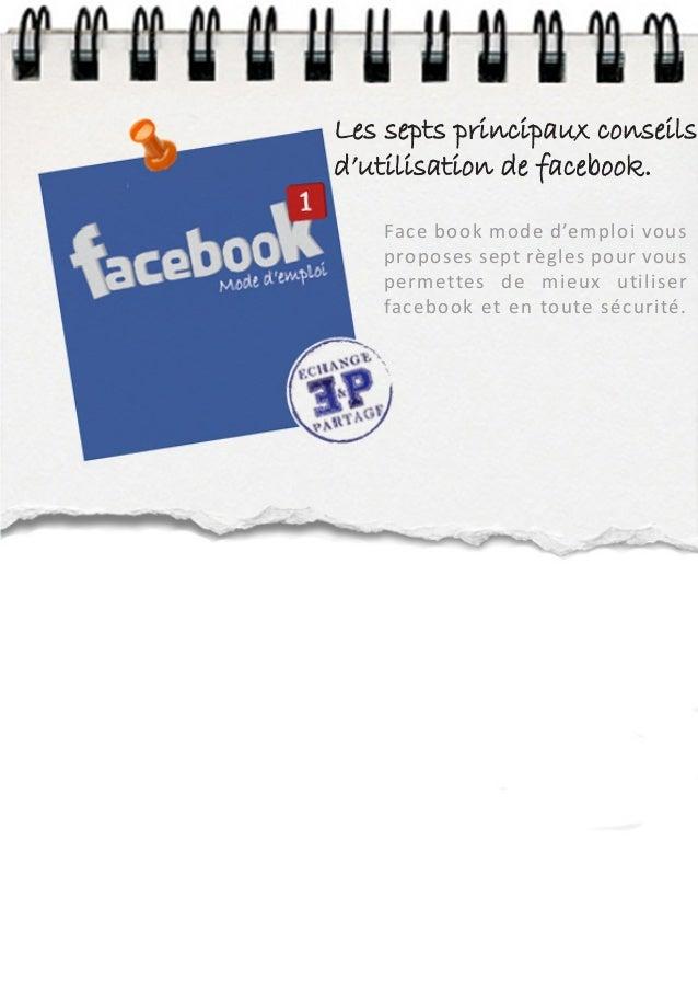 Les septs principaux conseilsd'utilisation de facebook.   Face book mode d'emploi vous   proposes sept règles pour vous   ...