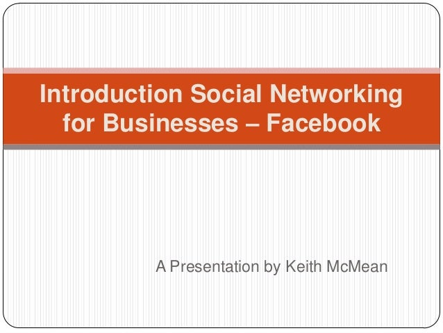 Introduction Social Networking  for Businesses – Facebook         A Presentation by Keith McMean