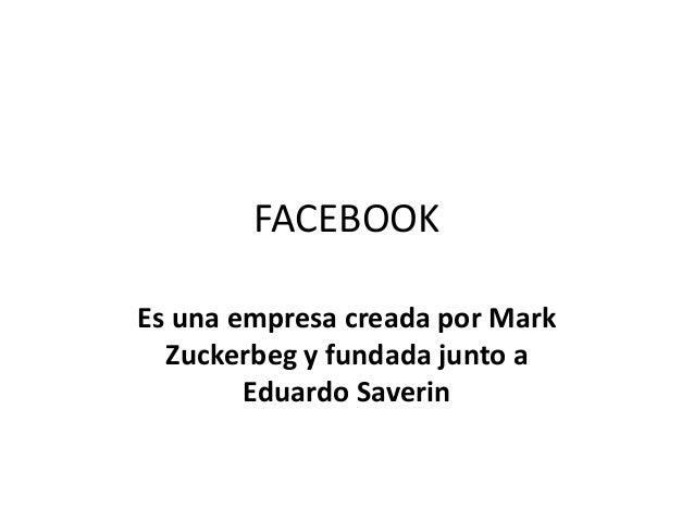 FACEBOOKEs una empresa creada por MarkZuckerbeg y fundada junto aEduardo Saverin