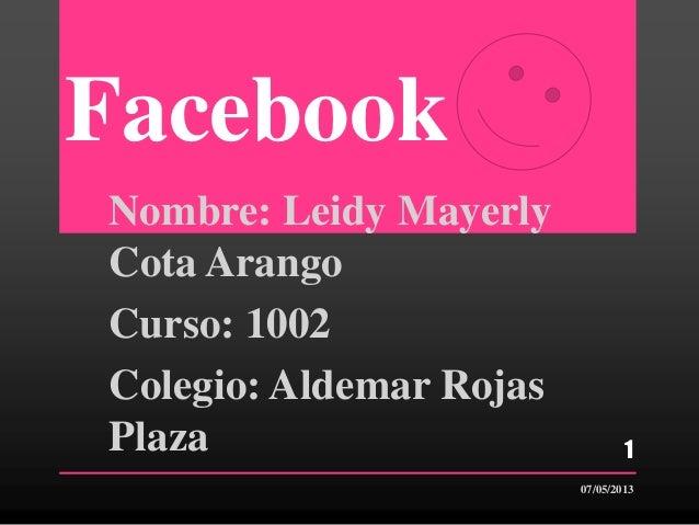 FacebookNombre: Leidy MayerlyCota ArangoCurso: 1002Colegio: Aldemar RojasPlaza07/05/20131