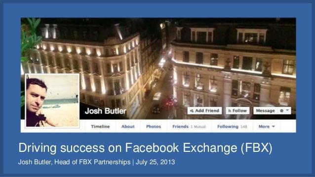 Driving success on Facebook Exchange (FBX) Josh Butler, Head of FBX Partnerships | July 25, 2013