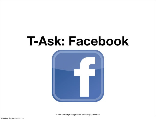 Eric Sembrat   Georgia State University   Fall 2013 T-Ask: Facebook Monday, September 23, 13