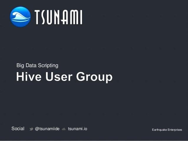 Big Data Scripting  Social  @tsunamiide  tsunami.io  Earthquake Enterprises
