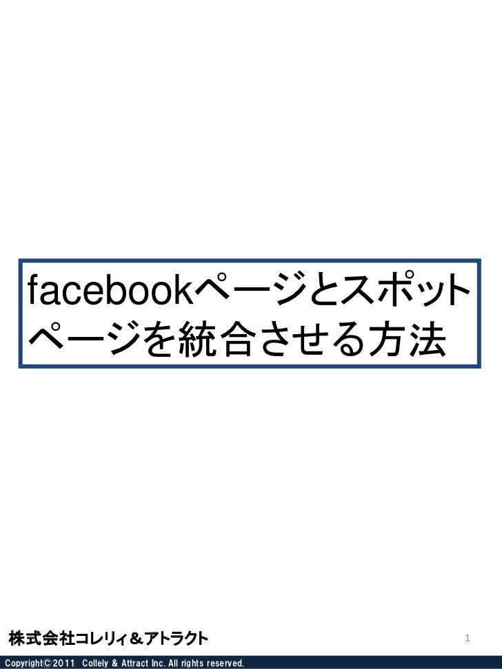 facebookページとスポット     ページを統合させる方法株式会社コレリィ&アトラクト                                               1Copyright©2011 Collely & Att...