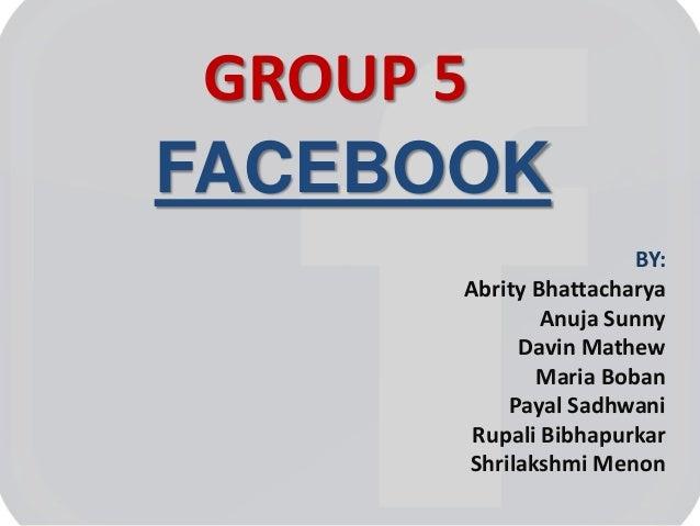 GROUP 5 FACEBOOK BY: Abrity Bhattacharya Anuja Sunny Davin Mathew Maria Boban Payal Sadhwani Rupali Bibhapurkar Shrilakshm...